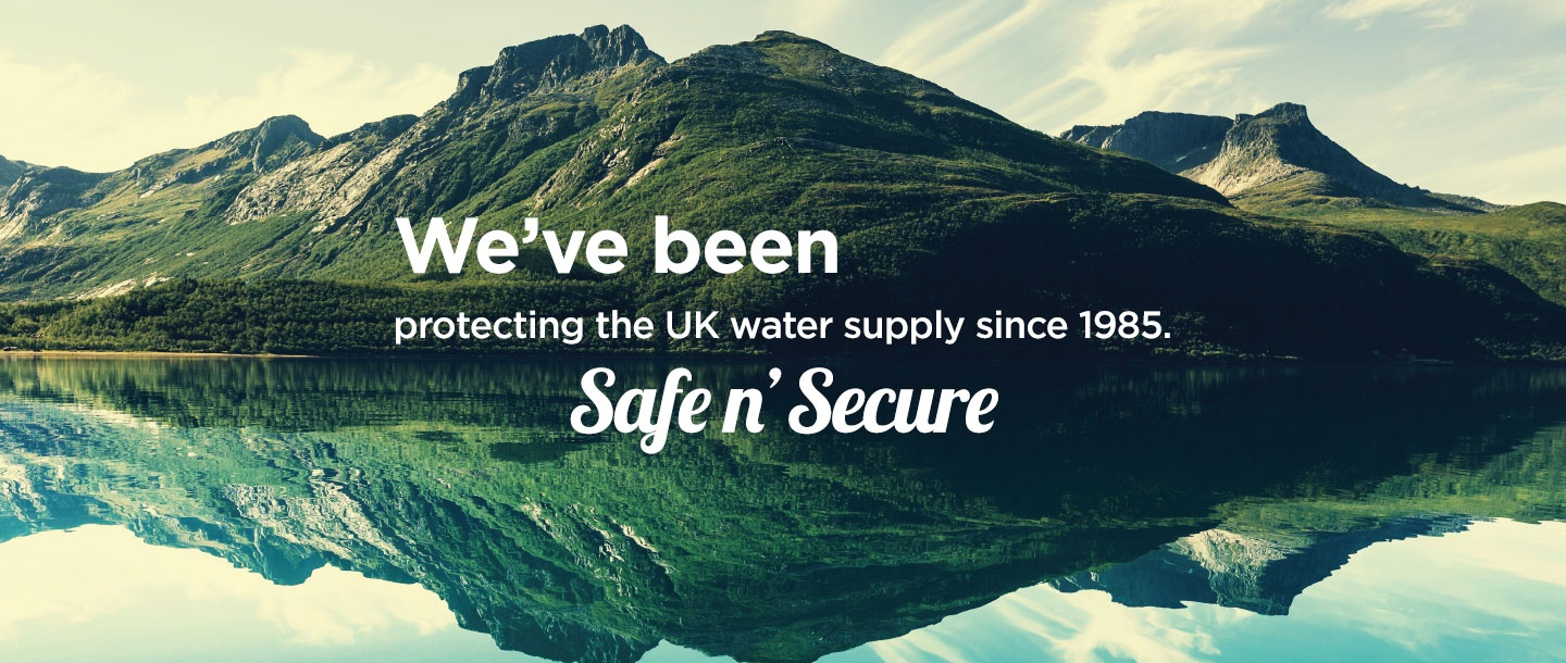 We've been protecting the UK water supply since 1985 - safe n'secure
